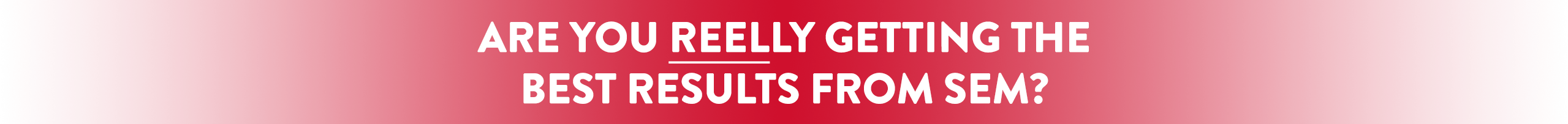 Are You Reelly Getting The Best Results From SEM?