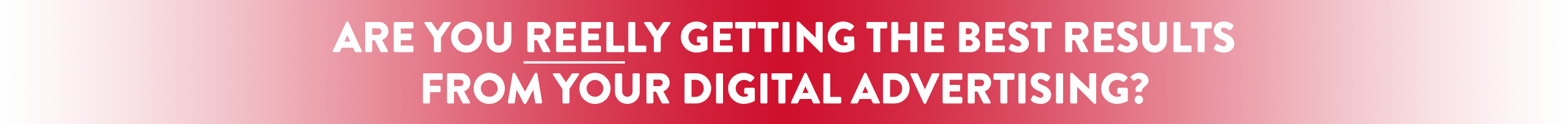 Are you reelly getting the best results from your digital advertising?